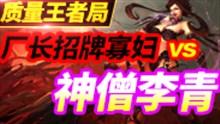 质量王者局:厂长招牌寡妇vs无敌神僧李青