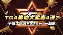 TGA移动大奖赛4进2 不要太天真VSDwwaw战队