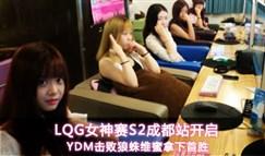 LGQ S2成都站开启 YDM击败狼蛛维蜜拿下首胜