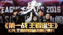 《第一战,王者诞生》 KPL王者荣耀总决赛纪录片