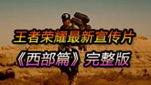 【王者荣耀】最新宣传片《西部篇》完整版