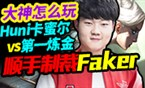 大神怎么玩:Huni卡蜜尔vs第一炼金 顺手制裁Faker