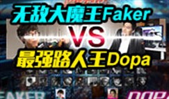 巅峰对决:大魔王FakerVS最强路人王Dopa