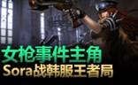 大神怎么玩:女枪事件主角Sora再战韩服