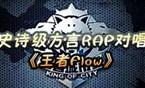 《王者荣耀》史诗级方言RAP对唱《王者Flow》