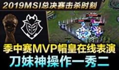 MSI总决赛击杀时刻:MVP帽皇刀妹神级1秀2