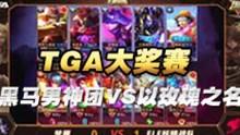 王者荣耀【TGA大奖赛】黑马男神团VS以玫瑰之名