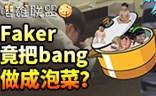 嘤雄联盟:Faker太残忍 把Bang做成了泡菜