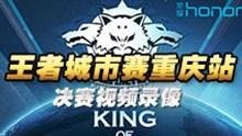 【王者城市赛】重庆站 决赛视频录像展示