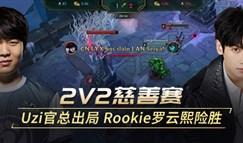 2V2慈善赛 Uzi二人出局 Rookie罗云熙险胜