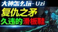 大神怎么玩:Uzi复仇之矛 久违的滑板鞋!